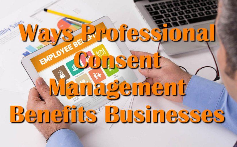 Ways Professional Consent Management Benefits Businesses